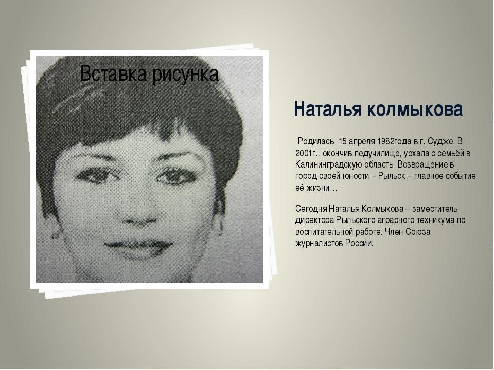 Наталья колмыкова Родилась 15 апреля 1982года в г. Судже. В 2001г., окончив п...