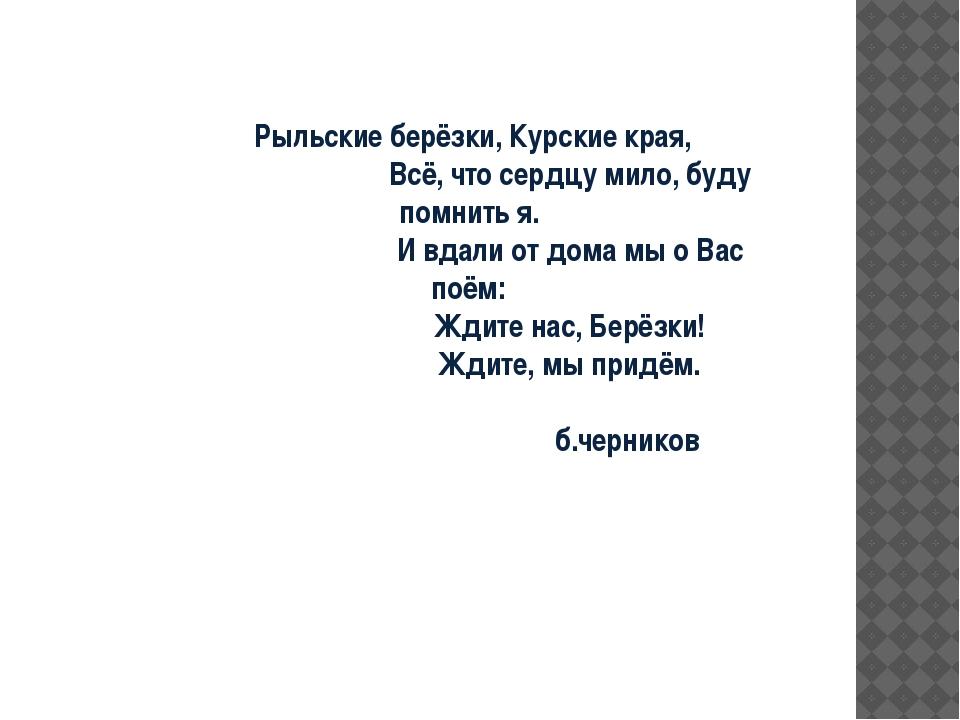Рыльские берёзки, Курские края, Всё, что сердцу мило, буду помнить я. И вдал...