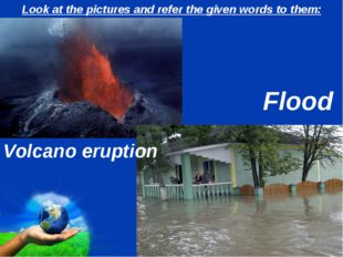 Look at the pictures and refer the given words to them: Volcano eruption Floo