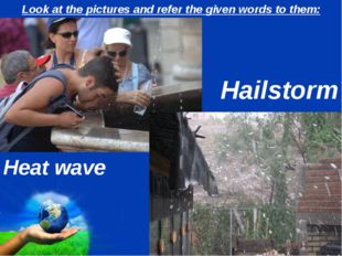 Look at the pictures and refer the given words to them: Heat wave Hailstorm P