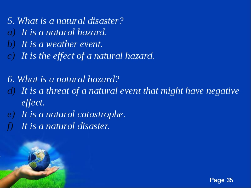 5. What is a natural disaster?	 It is a natural hazard. It is a weather event...