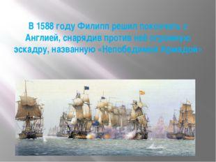 В 1588 году Филипп решил покончить с Англией, снарядив против неё огромную эс
