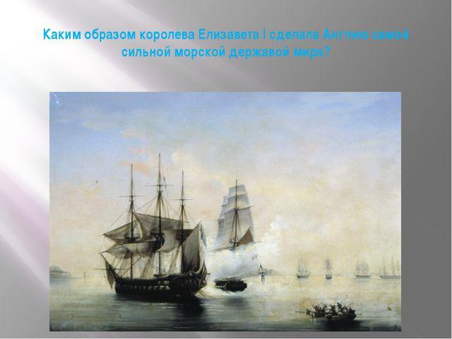 Каким образом королева Елизавета I сделала Англию самой сильной морской держа...