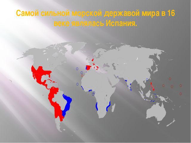 Самой сильной морской державой мира в 16 веке являлась Испания.