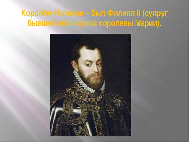 Королём Испании – был Филипп II (супруг бывшей английской королевы Марии).