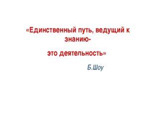 «Единственный путь, ведущий к знанию- это деятельность» Б.Шоу