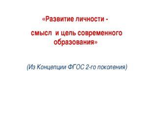 «Развитие личности - смысл и цель современного образования» (Из Концепции ФГО