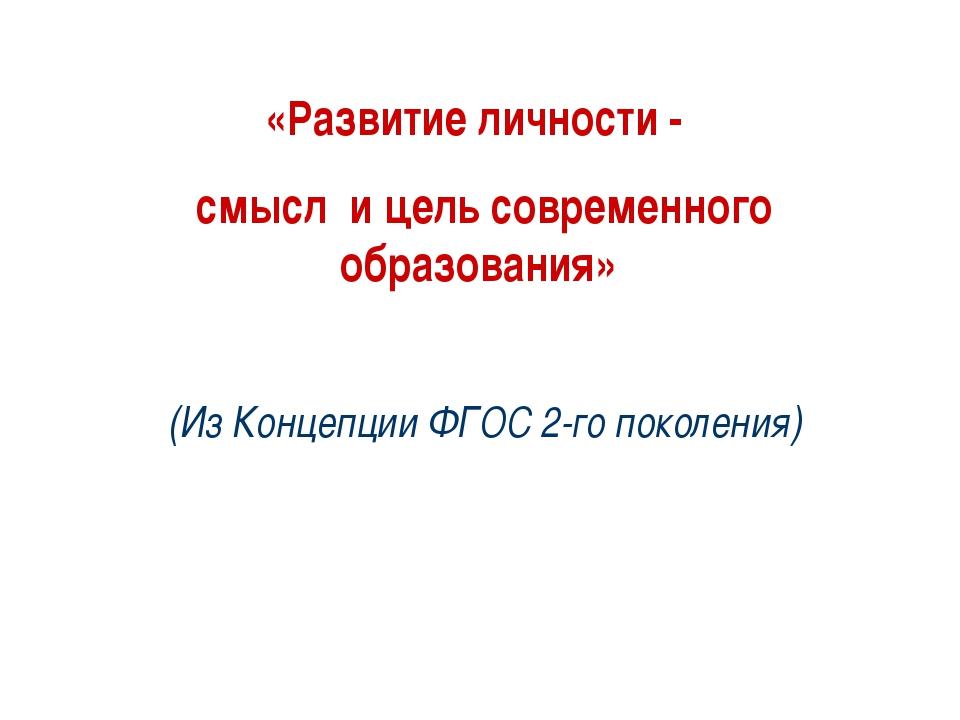 «Развитие личности - смысл и цель современного образования» (Из Концепции ФГО...