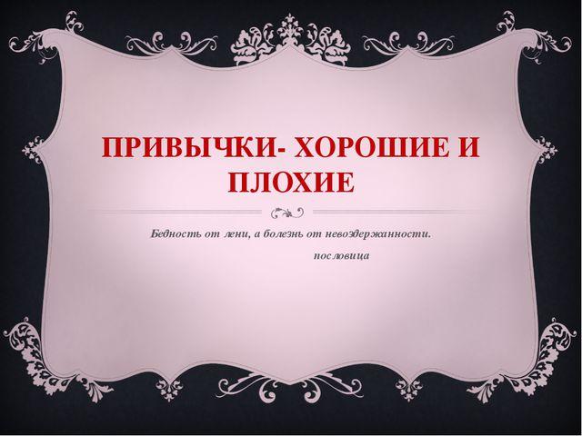 ПРИВЫЧКИ- ХОРОШИЕ И ПЛОХИЕ Бедность от лени, а болезнь от невоздержанности. п...