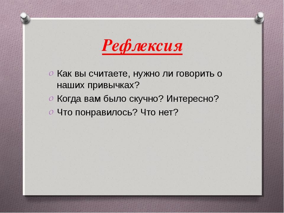 Рефлексия Как вы считаете, нужно ли говорить о наших привычках? Когда вам был...