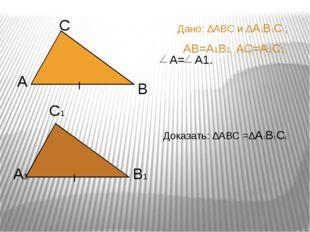Дано: ∆АВС и ∆А1В1С1, АВ=А1В1, АС=А1С1, А1 С1 В1 Доказать: ∆АВС =∆А1В1С1 А С
