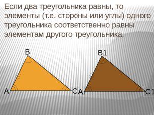 Если два треугольника равны, то элементы (т.е. стороны или углы) одного треуг