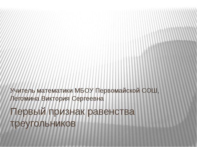 Первый признак равенства треугольников Учитель математики МБОУ Первомайской С...
