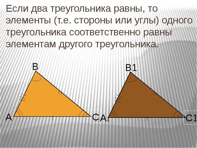 Если два треугольника равны, то элементы (т.е. стороны или углы) одного треуг...