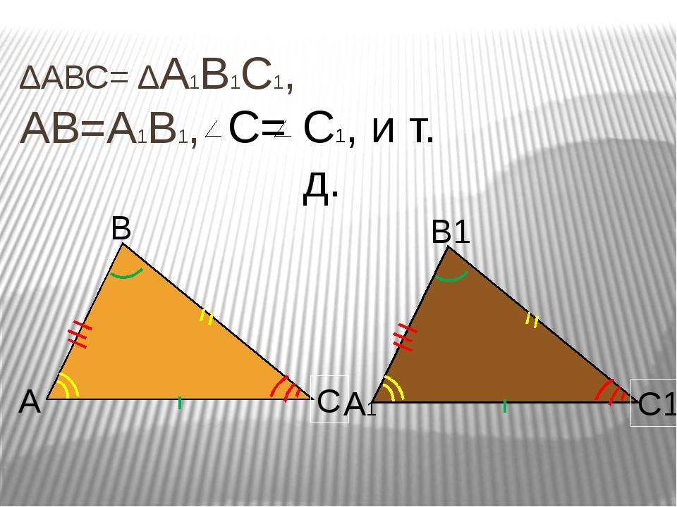 ∆АВС= ∆А1В1С1, АВ=А1В1, С= С1, и т. д. А В С А1 В1 С1