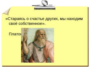 «Стараясь о счастье других, мы находим своё собственное». Платон