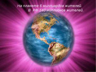 На планете 6 миллиардов жителей. В РФ 140 миллионов жителей.