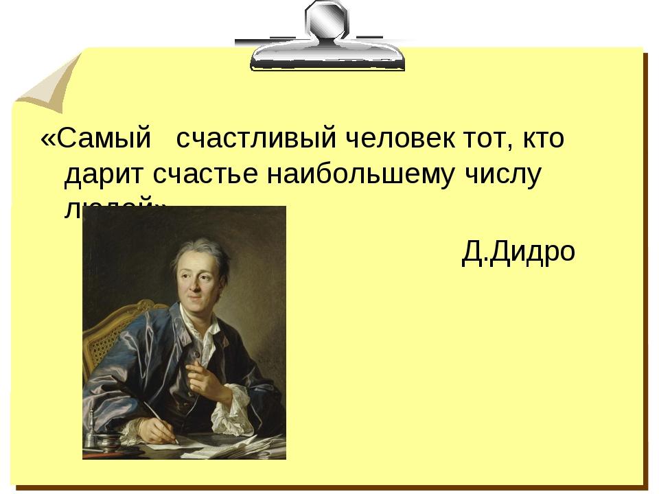 «Самый счастливый человек тот, кто дарит счастье наибольшему числу людей» Д.Д...