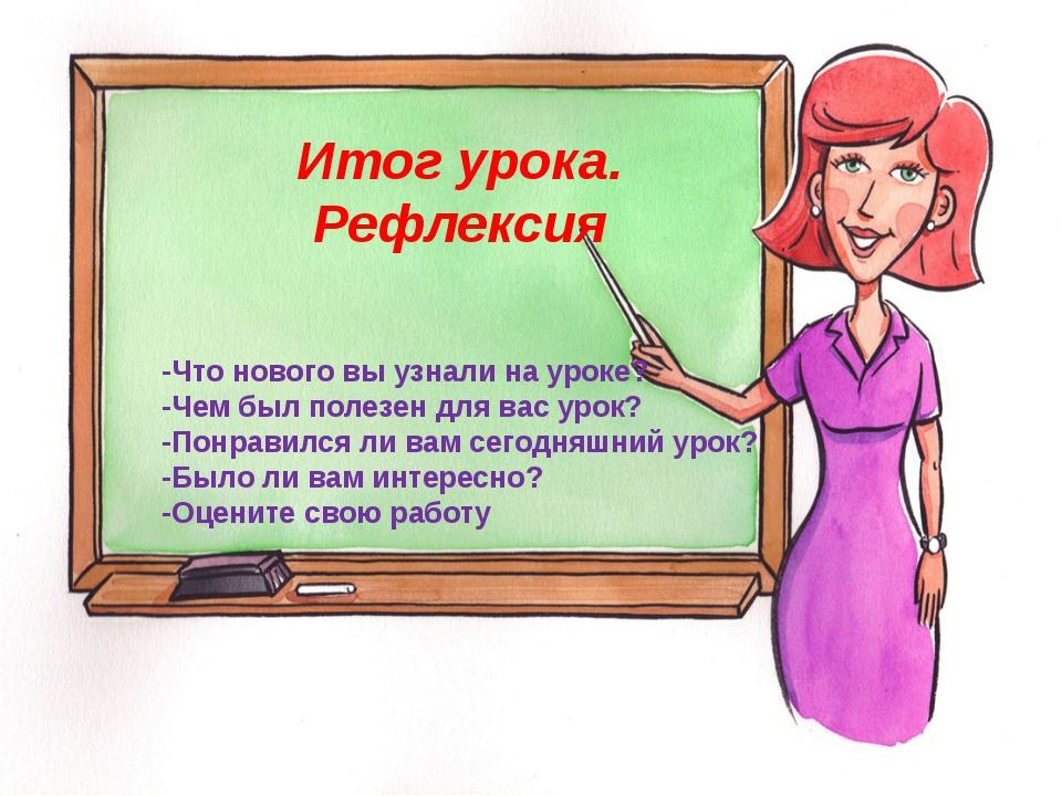 Итог урока. Рефлексия -Что нового вы узнали на уроке? -Чем был полезен для ва...