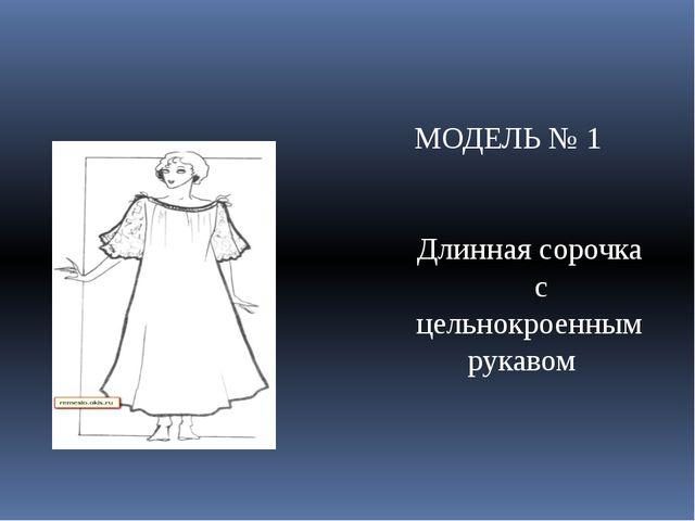 МОДЕЛЬ № 1 Длинная сорочка с цельнокроенным рукавом