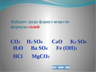 Найдите среди формул веществ- формулы солей CO2 H2 SO4 CaO K2 SO4 H2O Ba SO4
