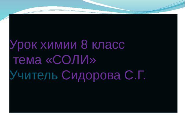 Урок химии 8 класс тема «СОЛИ» Учитель Сидорова С.Г.