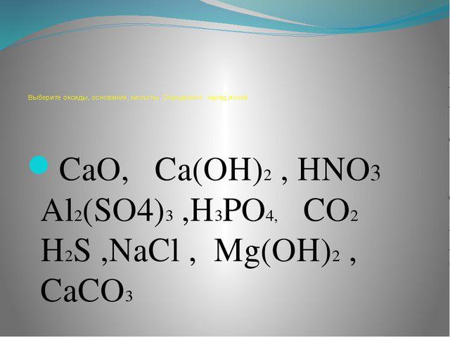 Выберите оксиды, основания, кислоты. Определите заряд ионов CaO, Ca(OH)2 , H...
