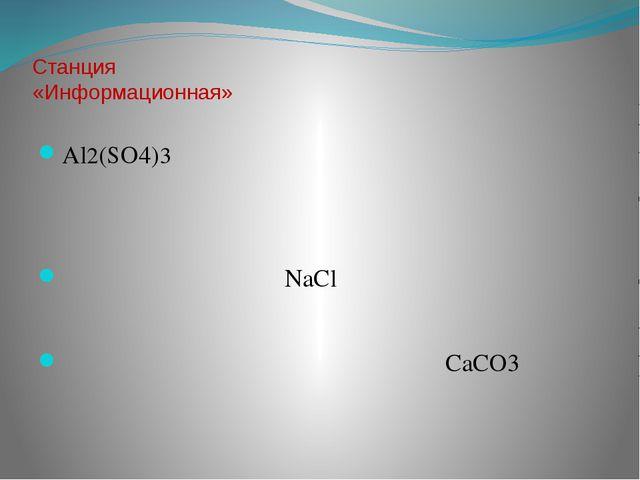 Станция «Информационная» Al2(SO4)3 NaCl CaCO3
