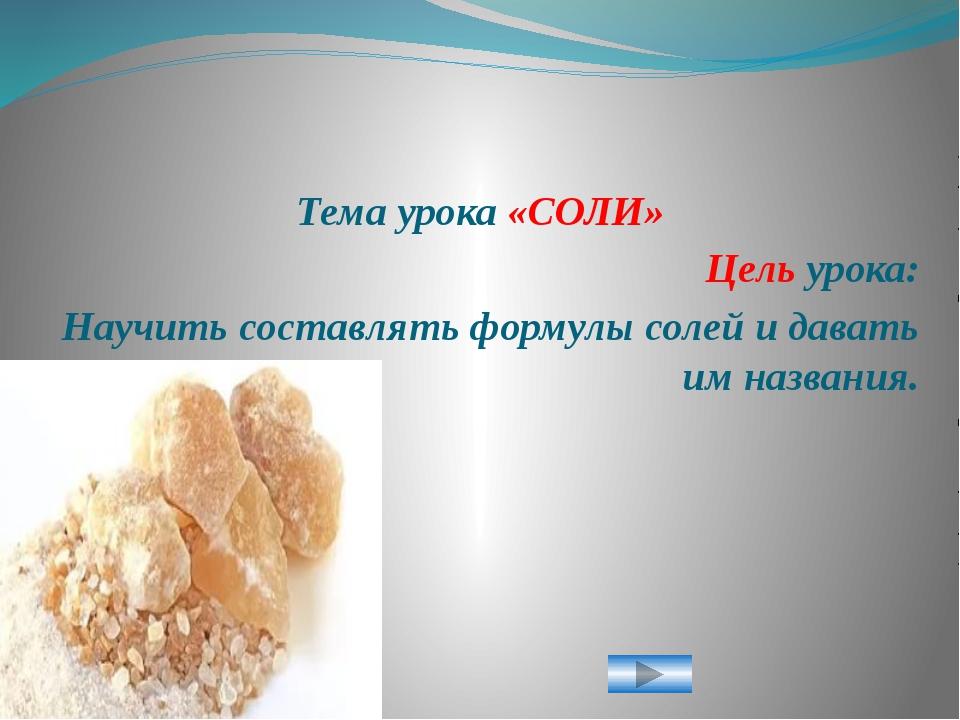 Тема урока «СОЛИ» Цель урока: Научить составлять формулы солей и давать им на...