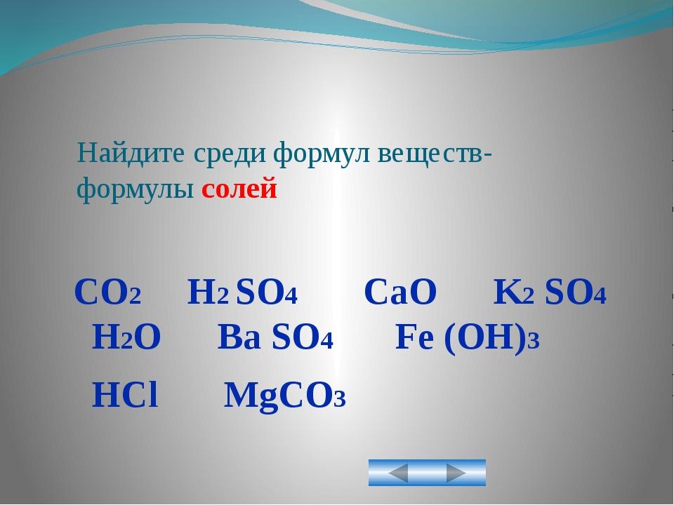 Найдите среди формул веществ- формулы солей CO2 H2 SO4 CaO K2 SO4 H2O Ba SO4...