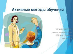 Активные методы обучения Материал подготовлен учителем английского языка СОШ