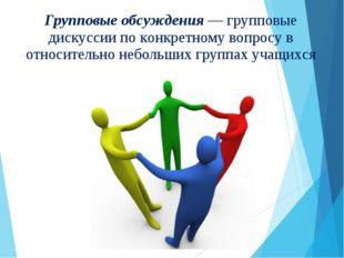 Групповые обсуждения — групповые дискуссии по конкретному вопросу в относител