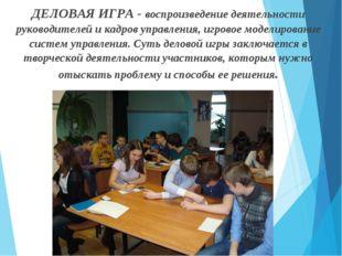 ДЕЛОВАЯ ИГРА - воспроизведение деятельности руководителей и кадров управления