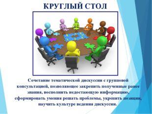 КРУГЛЫЙ СТОЛ Сочетание тематической дискуссии с групповой консультацией, позв