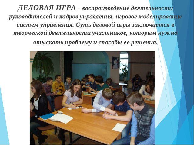 ДЕЛОВАЯ ИГРА - воспроизведение деятельности руководителей и кадров управления...