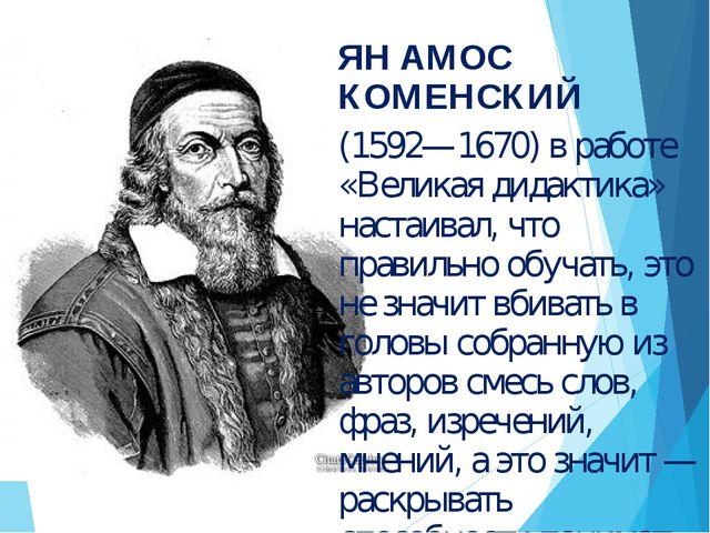 ЯН АМОС КОМЕНСКИЙ (1592—1670) в работе «Великая дидактика» настаивал, что пра...