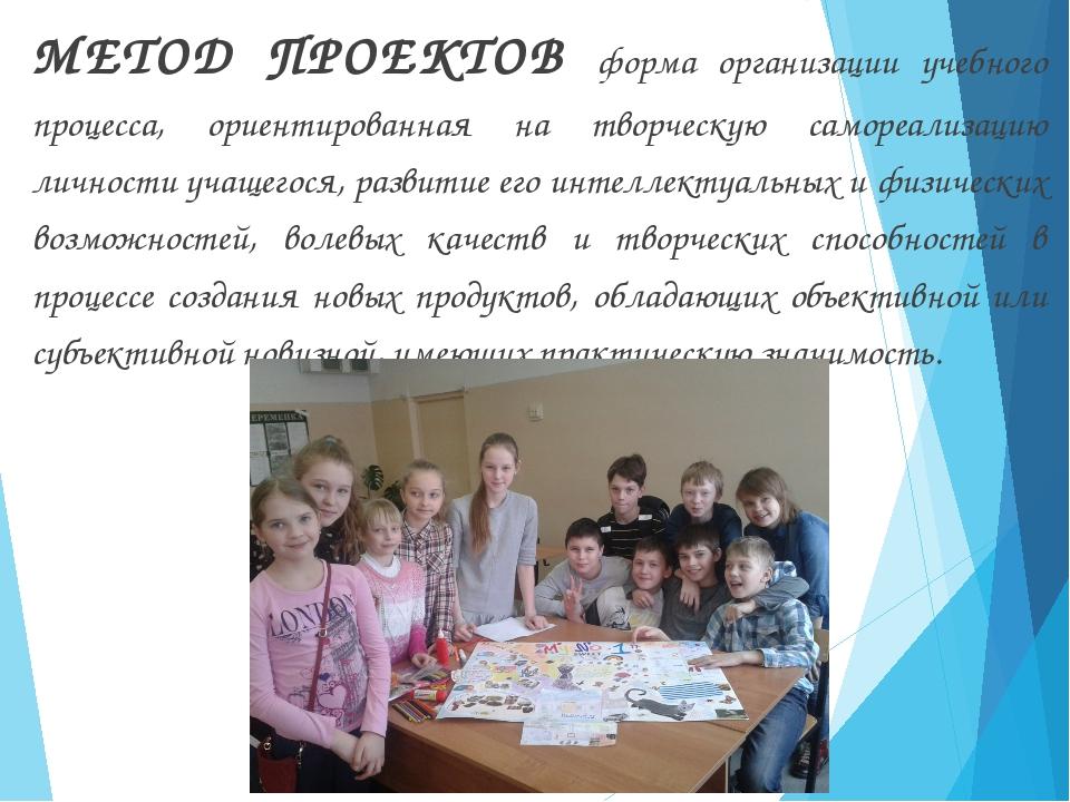 МЕТОД ПРОЕКТОВ форма организации учебного процесса, ориентированная на творче...