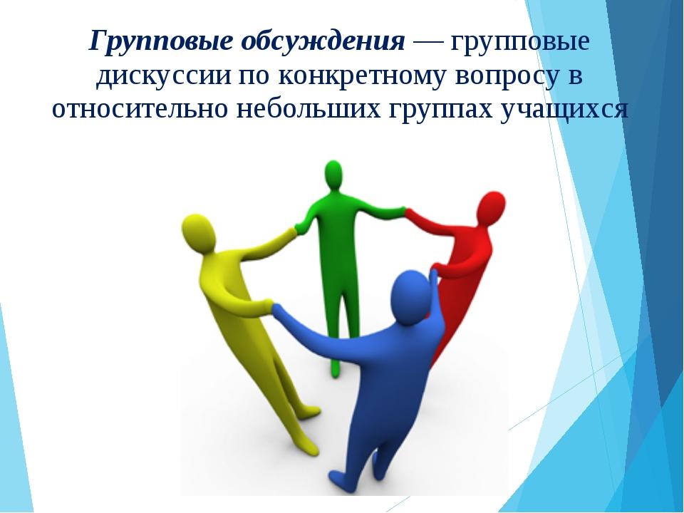Групповые обсуждения — групповые дискуссии по конкретному вопросу в относител...