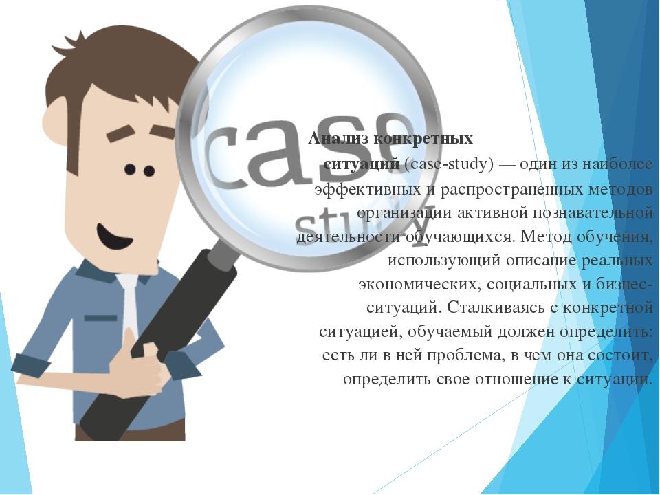 Анализ конкретных ситуаций (case-study) — один из наиболее эффективных и расп...