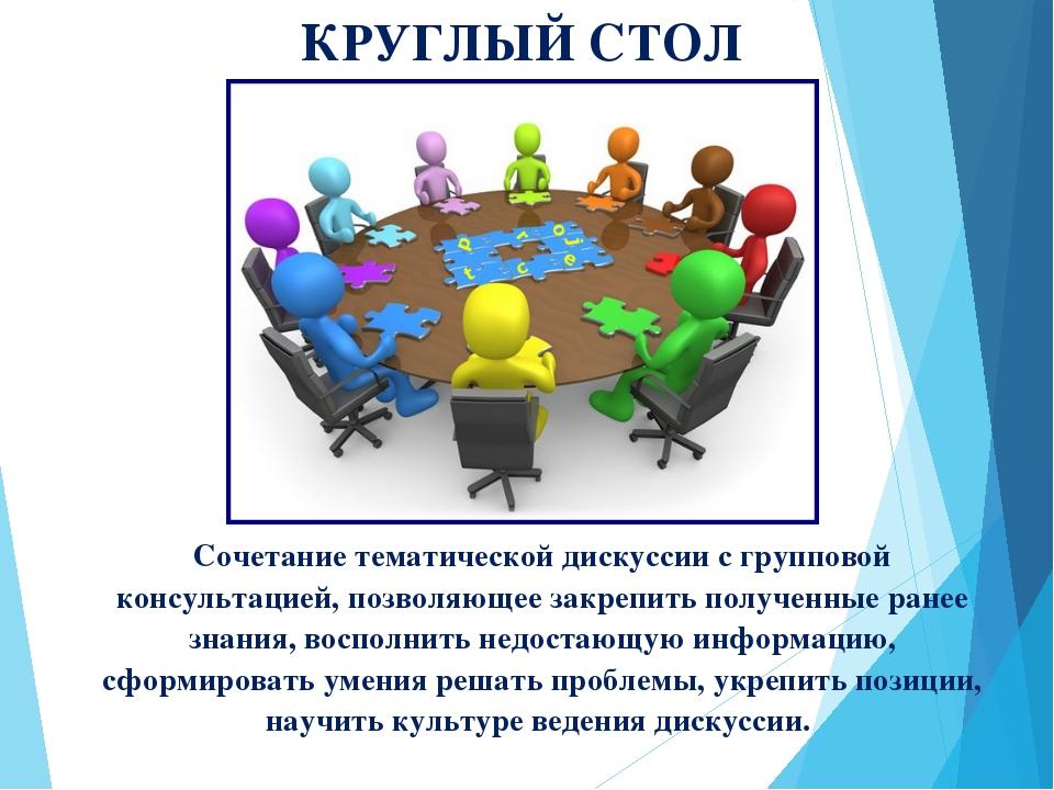 КРУГЛЫЙ СТОЛ Сочетание тематической дискуссии с групповой консультацией, позв...