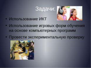 Задачи: Использование ИКТ Использование игровых форм обучения на основе компь
