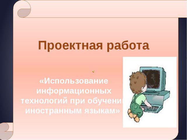 Проектная работа «Использование информационных технологий при обучении иност...