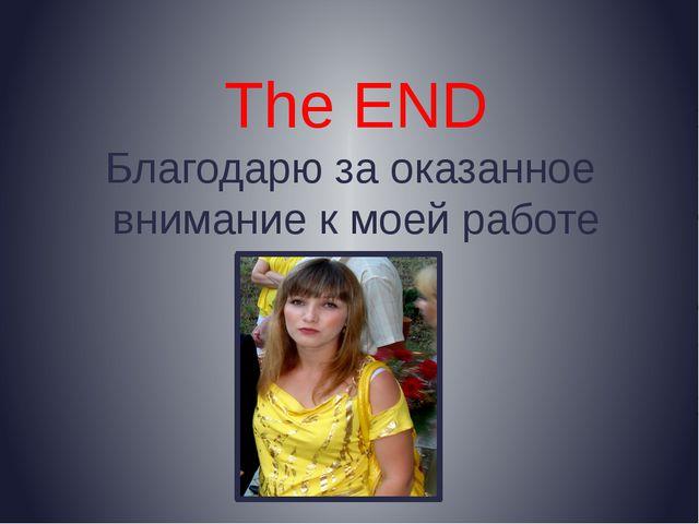 The END Благодарю за оказанное внимание к моей работе
