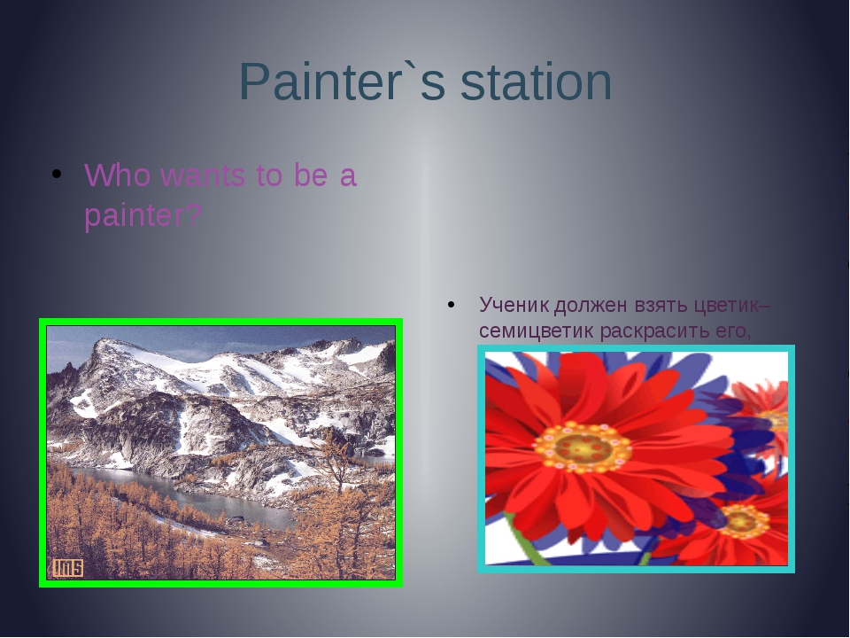 Painter`s station Who wants to be a painter? Ученик должен взять цветик–семиц...