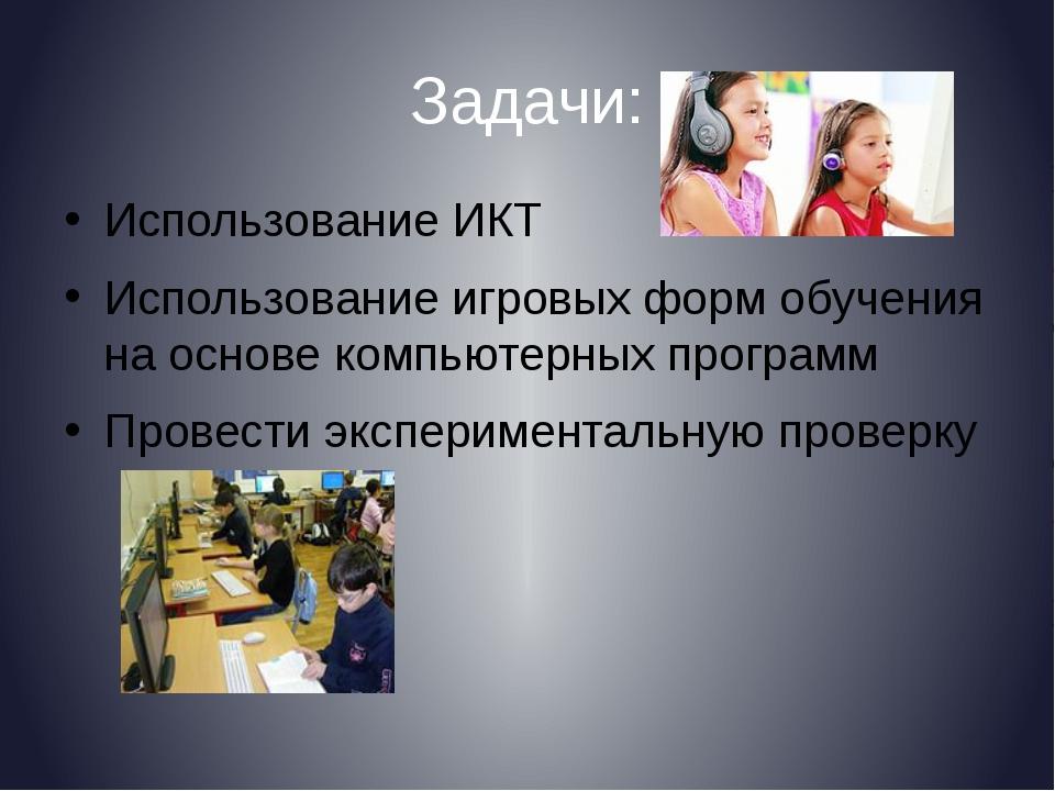 Задачи: Использование ИКТ Использование игровых форм обучения на основе компь...