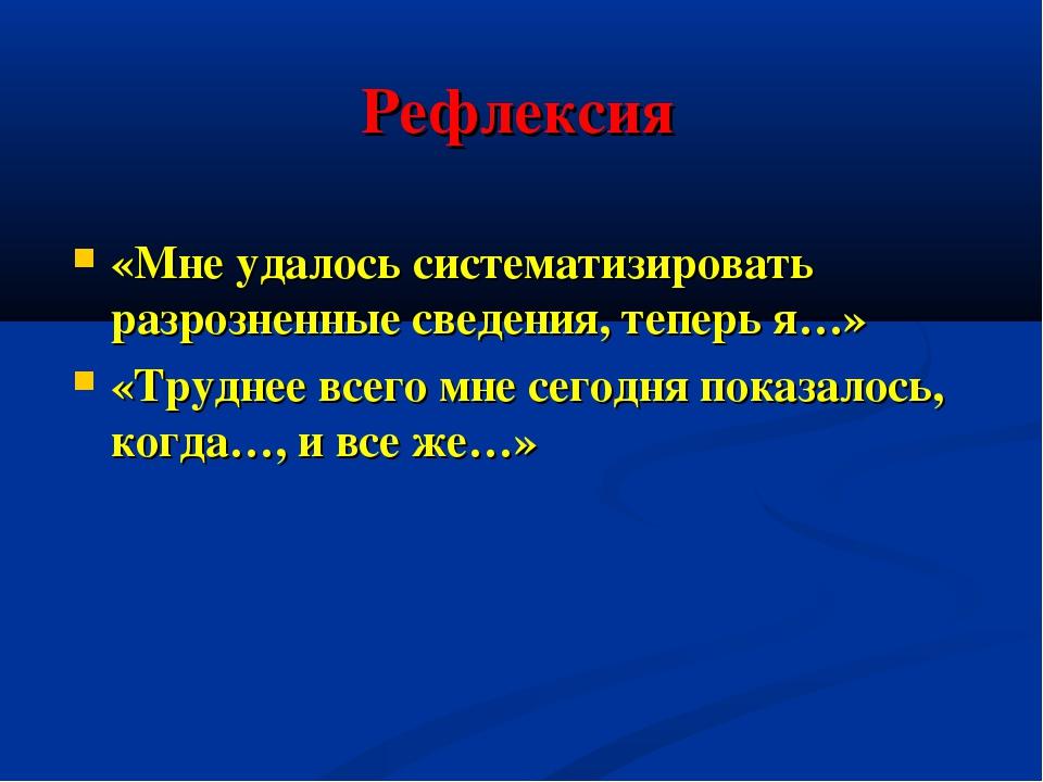 Рефлексия «Мне удалось систематизировать разрозненные сведения, теперь я…» «Т...