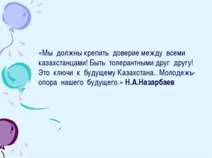 «Мы должны крепить доверие между всеми казахстанцами! Быть толерантными друг