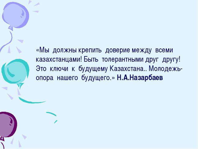 «Мы должны крепить доверие между всеми казахстанцами! Быть толерантными друг...