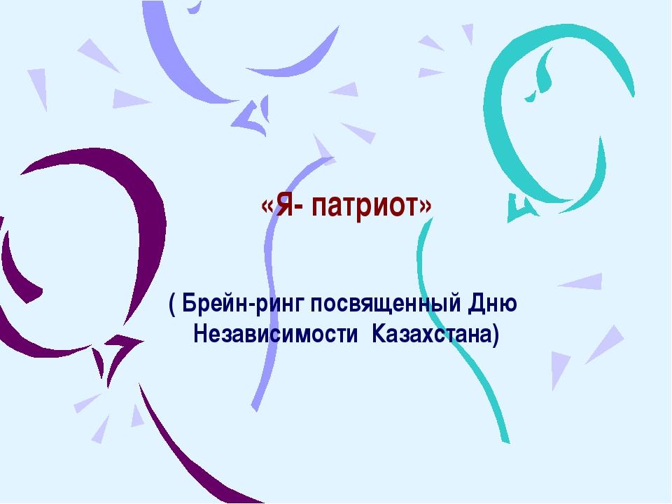 «Я- патриот» ( Брейн-ринг посвященный Дню Независимости Казахстана)