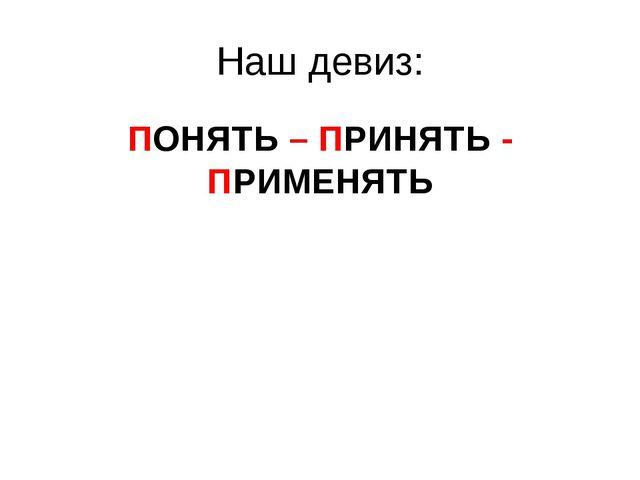 Наш девиз: ПОНЯТЬ – ПРИНЯТЬ - ПРИМЕНЯТЬ